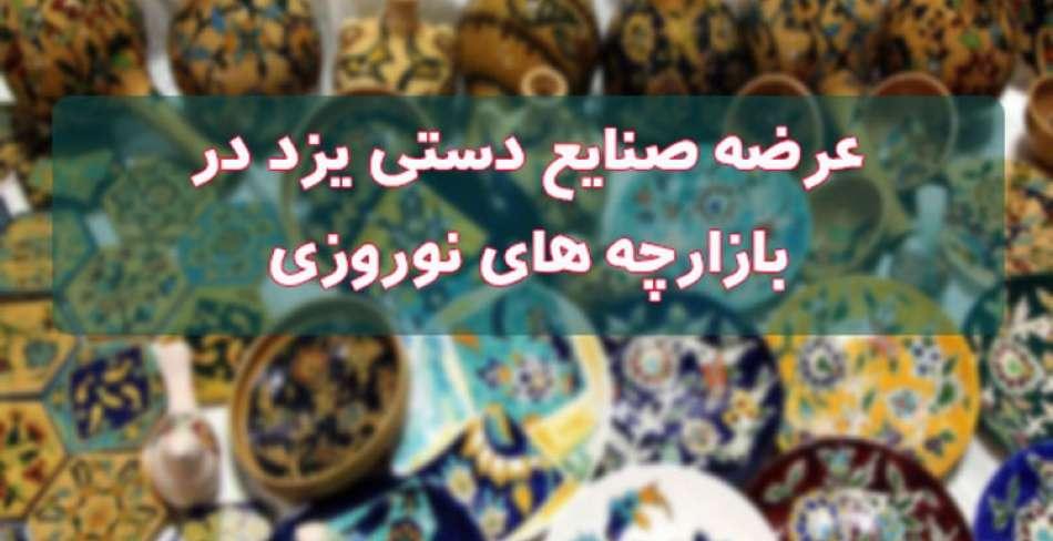 عرضه صنایع دستی یزد در بازارچه های نوروزی